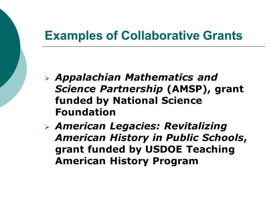 Examples of Collaborative Grants  Appalachian Mathematics and Science Partnership (AMSP), grant funded by National Science Foundation  American Legacies: Revitalizing American History in Public Schools, grant funded by USDOE Teaching American History Program