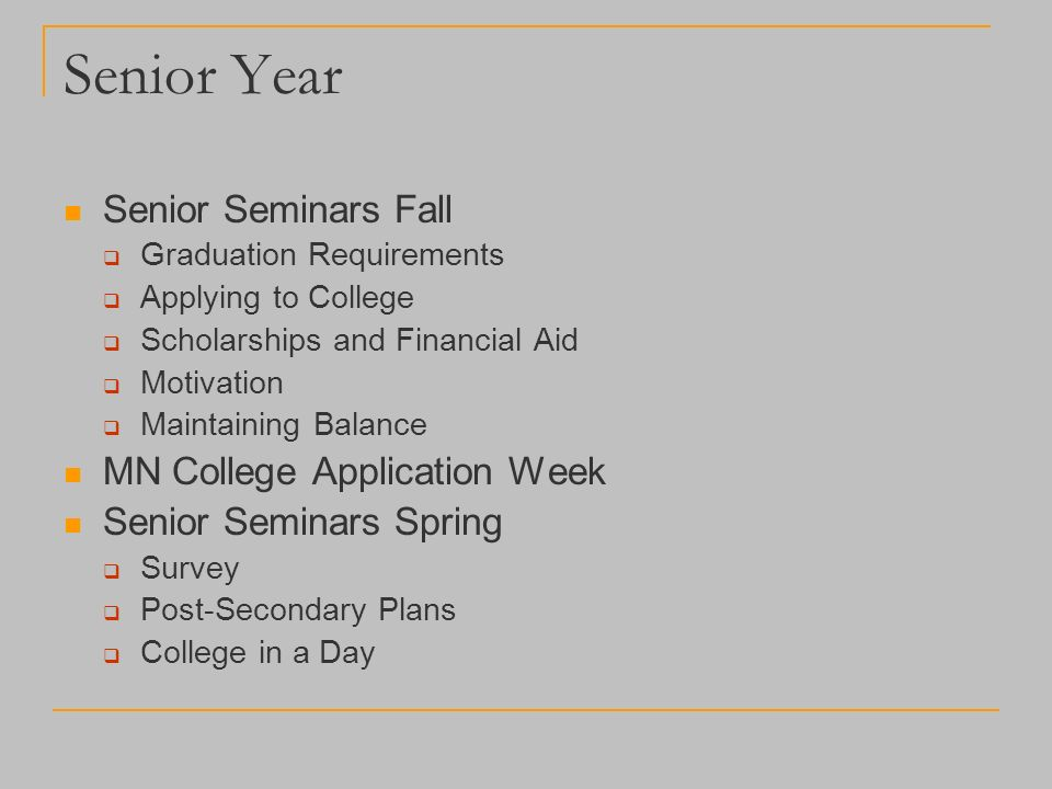 Senior Year Senior Seminars Fall  Graduation Requirements  Applying to College  Scholarships and Financial Aid  Motivation  Maintaining Balance MN College Application Week Senior Seminars Spring  Survey  Post-Secondary Plans  College in a Day