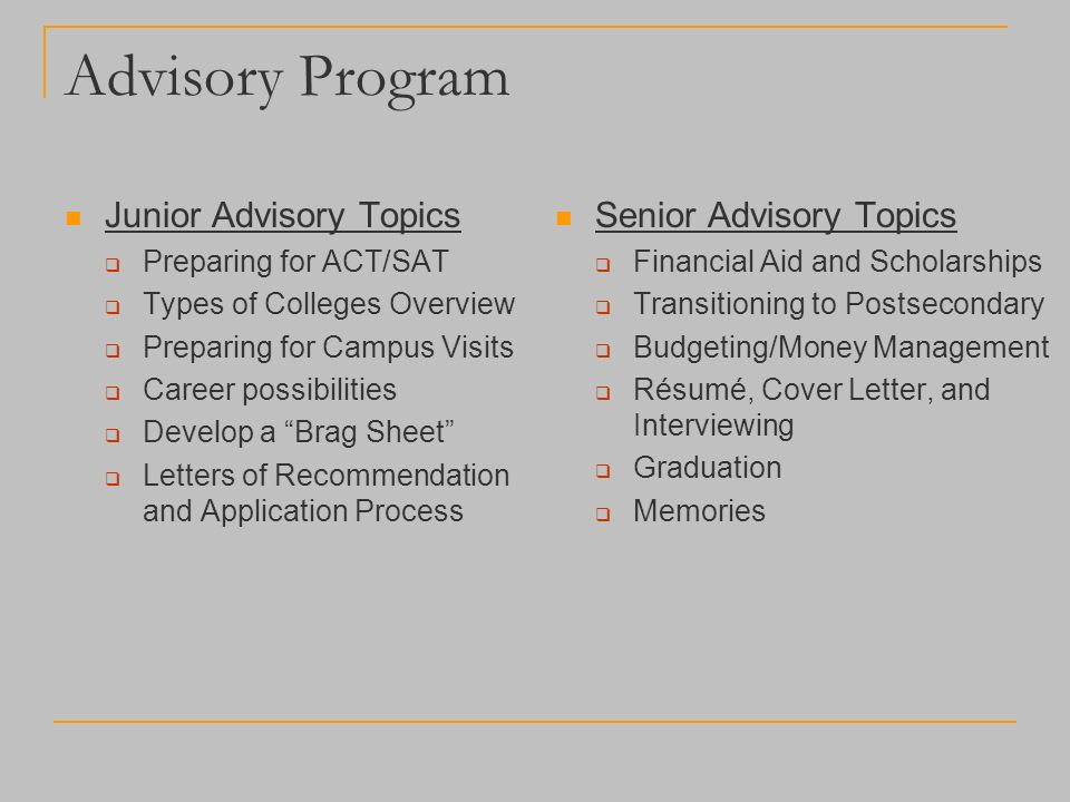 Advisory Program Junior Advisory Topics  Preparing for ACT/SAT  Types of Colleges Overview  Preparing for Campus Visits  Career possibilities  Develop a Brag Sheet  Letters of Recommendation and Application Process Senior Advisory Topics  Financial Aid and Scholarships  Transitioning to Postsecondary  Budgeting/Money Management  Résumé, Cover Letter, and Interviewing  Graduation  Memories
