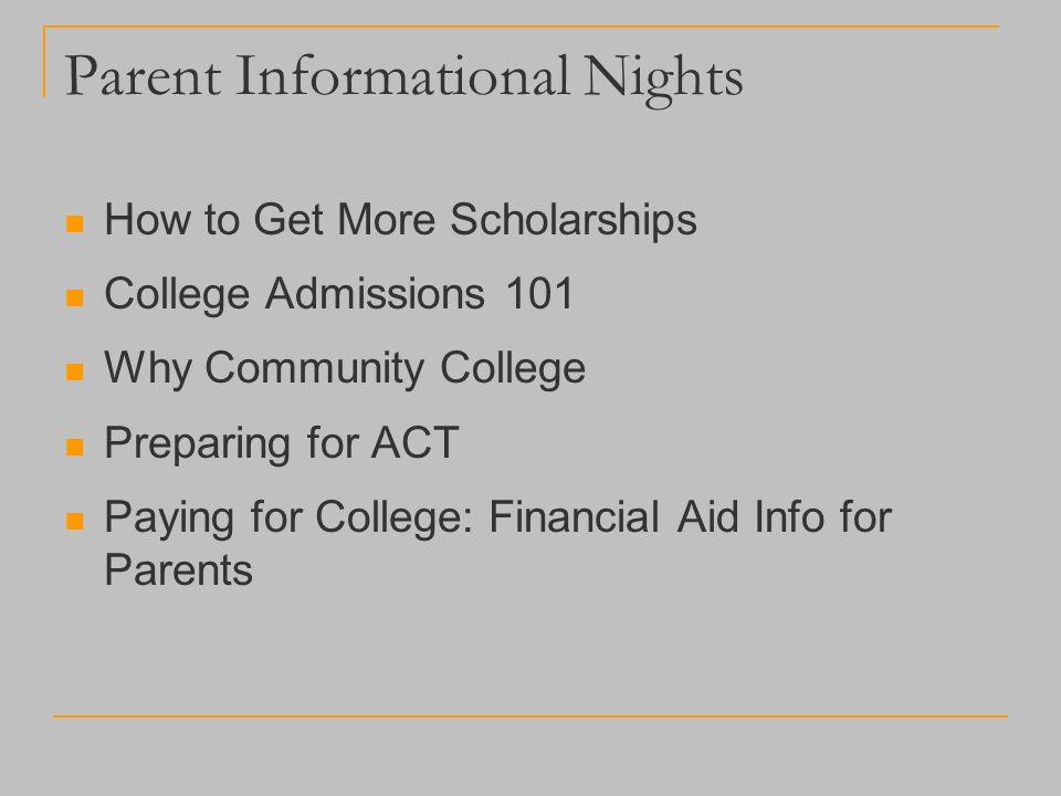 Parent Informational Nights How to Get More Scholarships College Admissions 101 Why Community College Preparing for ACT Paying for College: Financial Aid Info for Parents