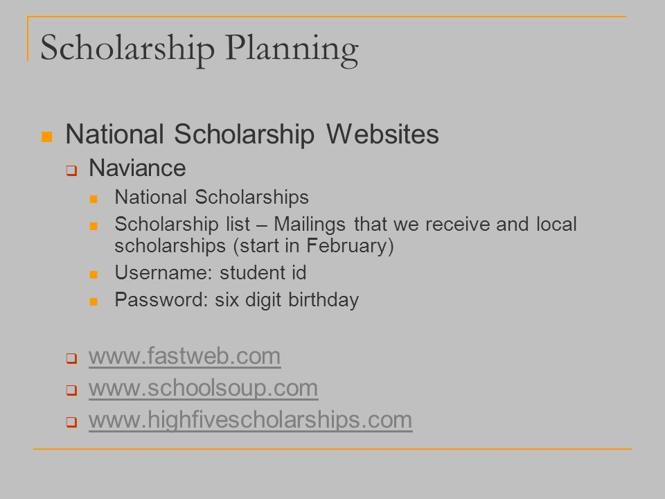 Scholarship Planning National Scholarship Websites  Naviance National Scholarships Scholarship list – Mailings that we receive and local scholarships (start in February) Username: student id Password: six digit birthday           