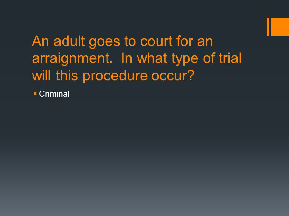 An adult goes to court for an arraignment. In what type of trial will this procedure occur.