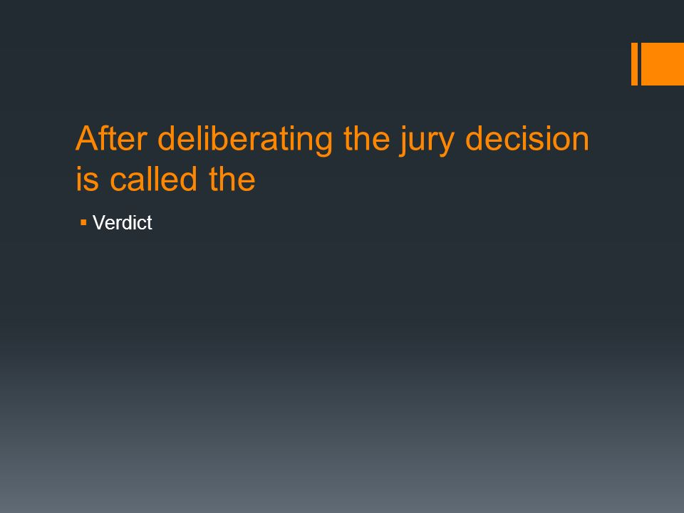 After deliberating the jury decision is called the  Verdict