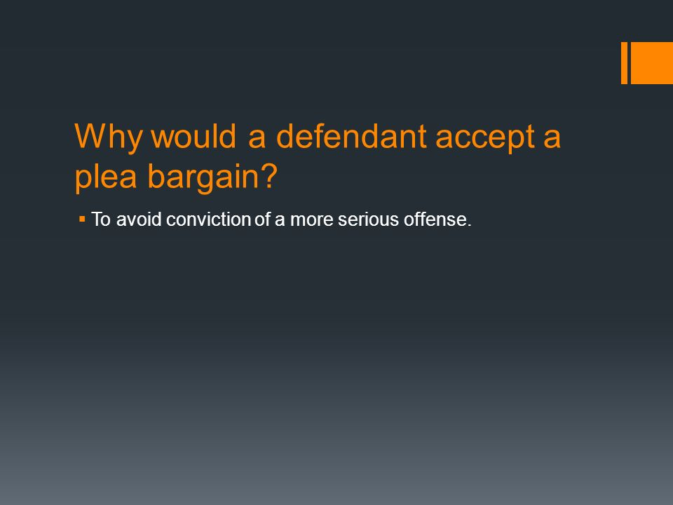 Why would a defendant accept a plea bargain  To avoid conviction of a more serious offense.