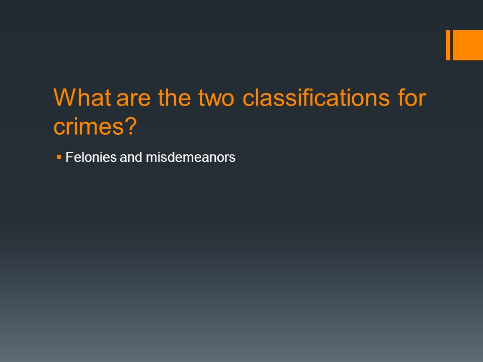 What are the two classifications for crimes  Felonies and misdemeanors
