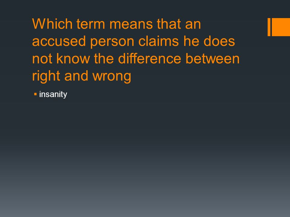 Which term means that an accused person claims he does not know the difference between right and wrong  insanity