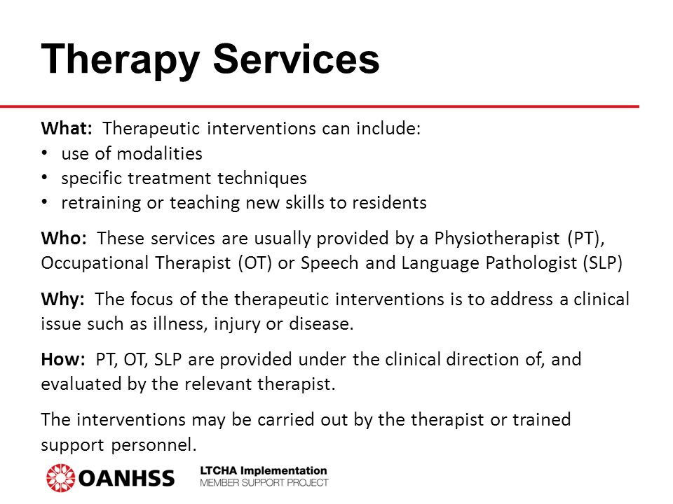 Therapy Services What: Therapeutic interventions can include: use of modalities specific treatment techniques retraining or teaching new skills to residents Who: These services are usually provided by a Physiotherapist (PT), Occupational Therapist (OT) or Speech and Language Pathologist (SLP) Why: The focus of the therapeutic interventions is to address a clinical issue such as illness, injury or disease.