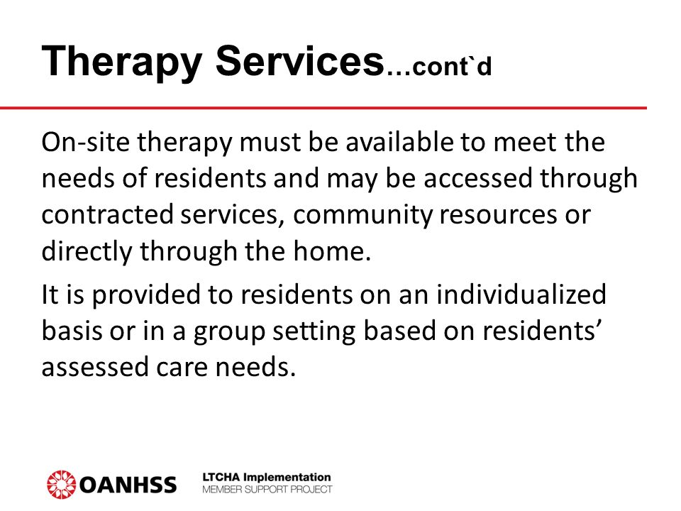 Therapy Services …cont`d On-site therapy must be available to meet the needs of residents and may be accessed through contracted services, community resources or directly through the home.
