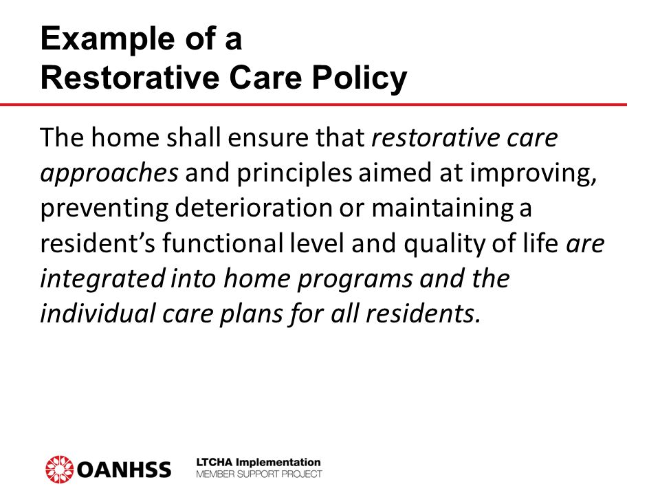 Example of a Restorative Care Policy The home shall ensure that restorative care approaches and principles aimed at improving, preventing deterioration or maintaining a resident's functional level and quality of life are integrated into home programs and the individual care plans for all residents.