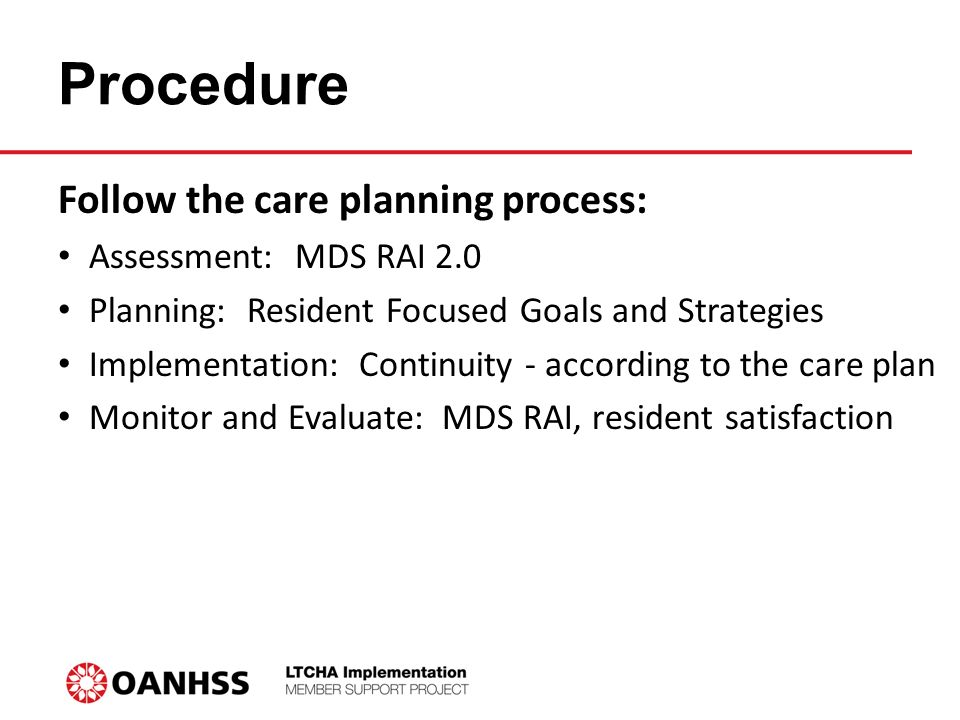 Procedure Follow the care planning process: Assessment: MDS RAI 2.0 Planning: Resident Focused Goals and Strategies Implementation: Continuity - according to the care plan Monitor and Evaluate: MDS RAI, resident satisfaction