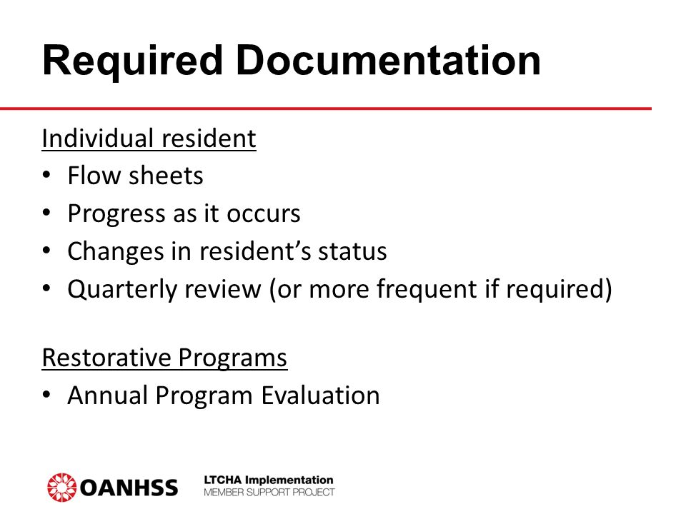 Required Documentation Individual resident Flow sheets Progress as it occurs Changes in resident's status Quarterly review (or more frequent if required) Restorative Programs Annual Program Evaluation