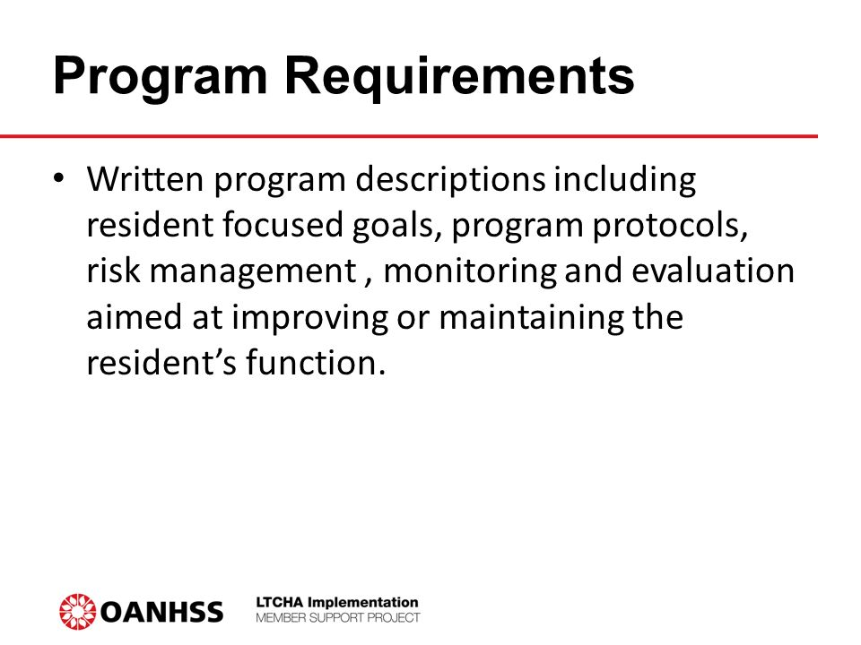 Program Requirements Written program descriptions including resident focused goals, program protocols, risk management, monitoring and evaluation aimed at improving or maintaining the resident's function.