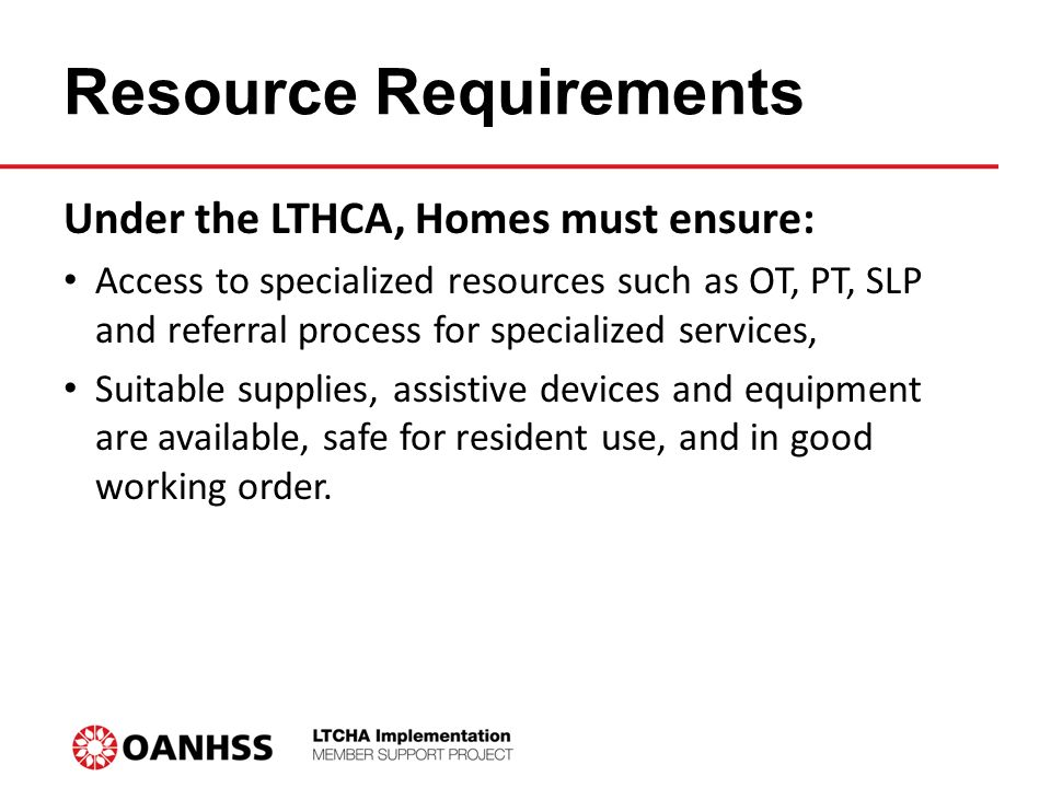 Resource Requirements Under the LTHCA, Homes must ensure: Access to specialized resources such as OT, PT, SLP and referral process for specialized services, Suitable supplies, assistive devices and equipment are available, safe for resident use, and in good working order.