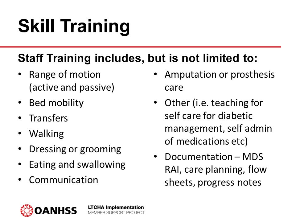 Skill Training Range of motion (active and passive) Bed mobility Transfers Walking Dressing or grooming Eating and swallowing Communication Amputation or prosthesis care Other (i.e.