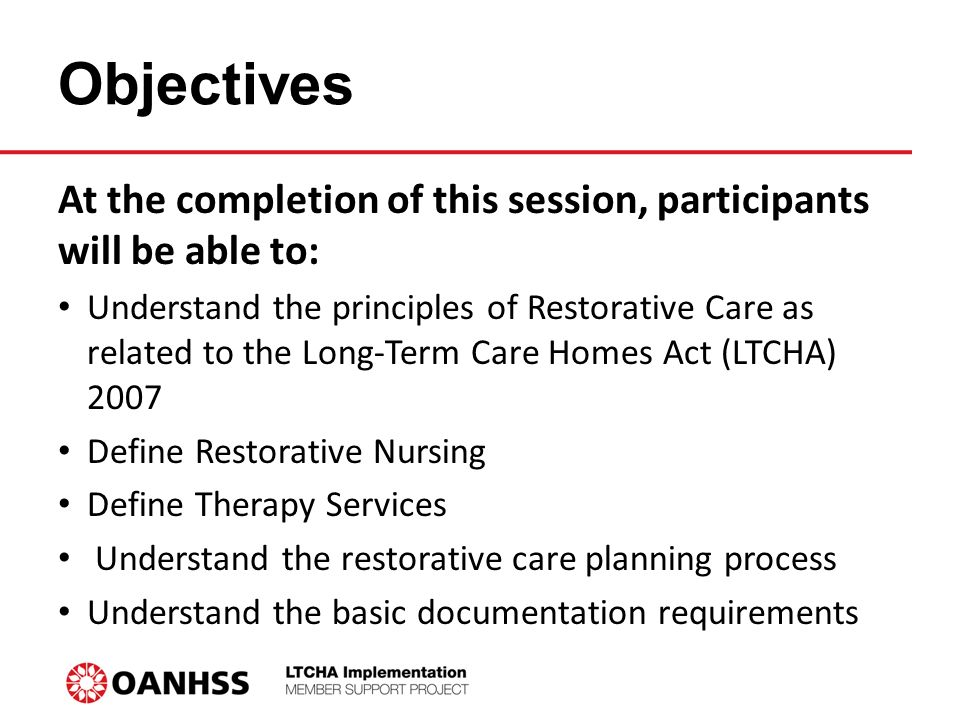 Objectives At the completion of this session, participants will be able to: Understand the principles of Restorative Care as related to the Long-Term Care Homes Act (LTCHA) 2007 Define Restorative Nursing Define Therapy Services Understand the restorative care planning process Understand the basic documentation requirements