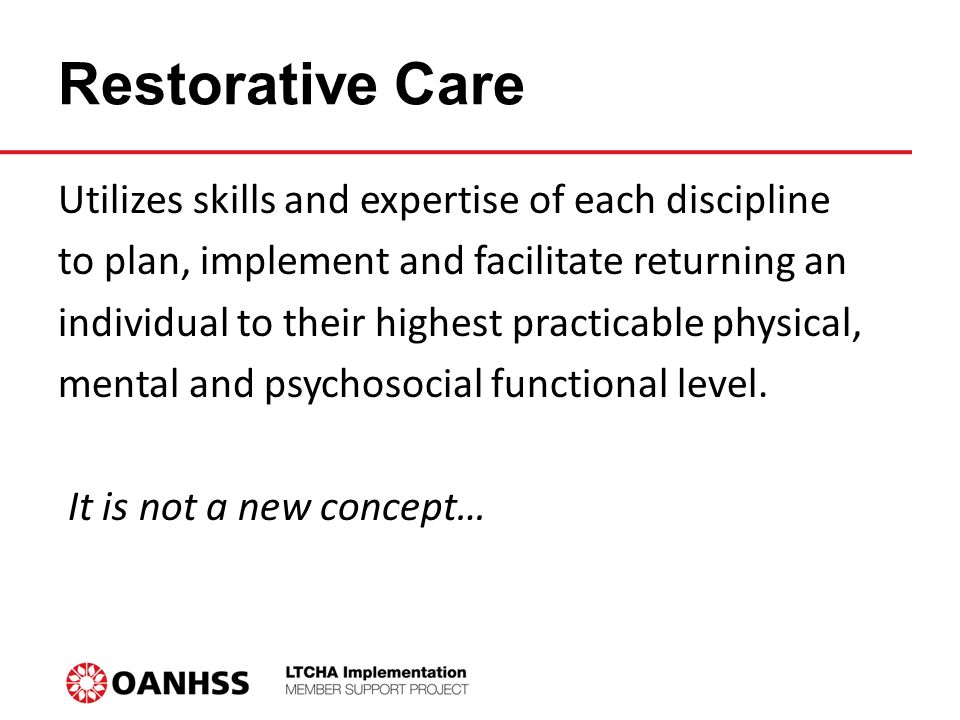 Restorative Care Utilizes skills and expertise of each discipline to plan, implement and facilitate returning an individual to their highest practicable physical, mental and psychosocial functional level.