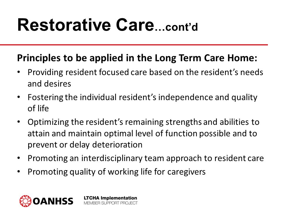 Restorative Care …cont'd Principles to be applied in the Long Term Care Home: Providing resident focused care based on the resident's needs and desires Fostering the individual resident's independence and quality of life Optimizing the resident's remaining strengths and abilities to attain and maintain optimal level of function possible and to prevent or delay deterioration Promoting an interdisciplinary team approach to resident care Promoting quality of working life for caregivers