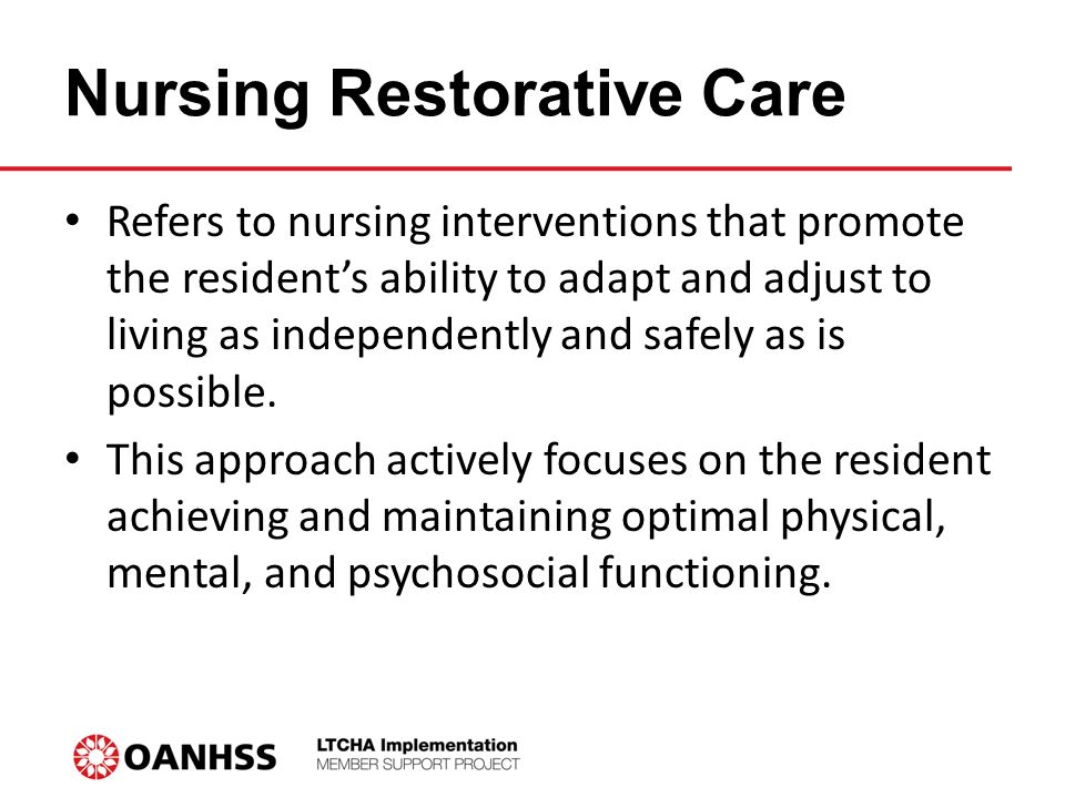Nursing Restorative Care Refers to nursing interventions that promote the resident's ability to adapt and adjust to living as independently and safely as is possible.