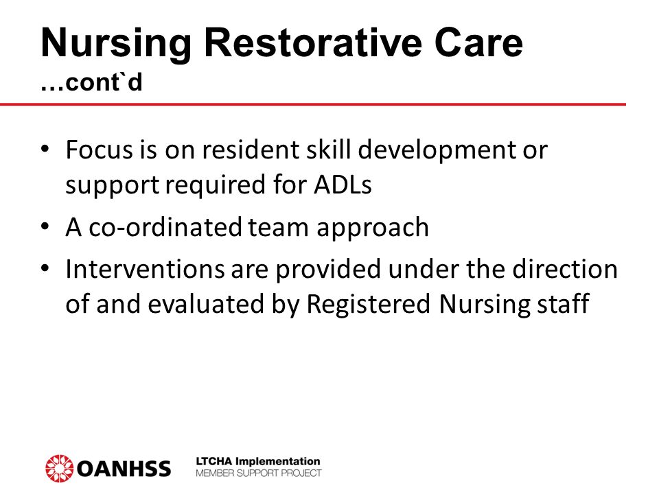 Nursing Restorative Care …cont`d Focus is on resident skill development or support required for ADLs A co-ordinated team approach Interventions are provided under the direction of and evaluated by Registered Nursing staff