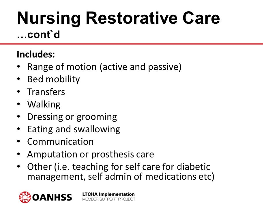 Nursing Restorative Care …cont`d Includes: Range of motion (active and passive) Bed mobility Transfers Walking Dressing or grooming Eating and swallowing Communication Amputation or prosthesis care Other (i.e.