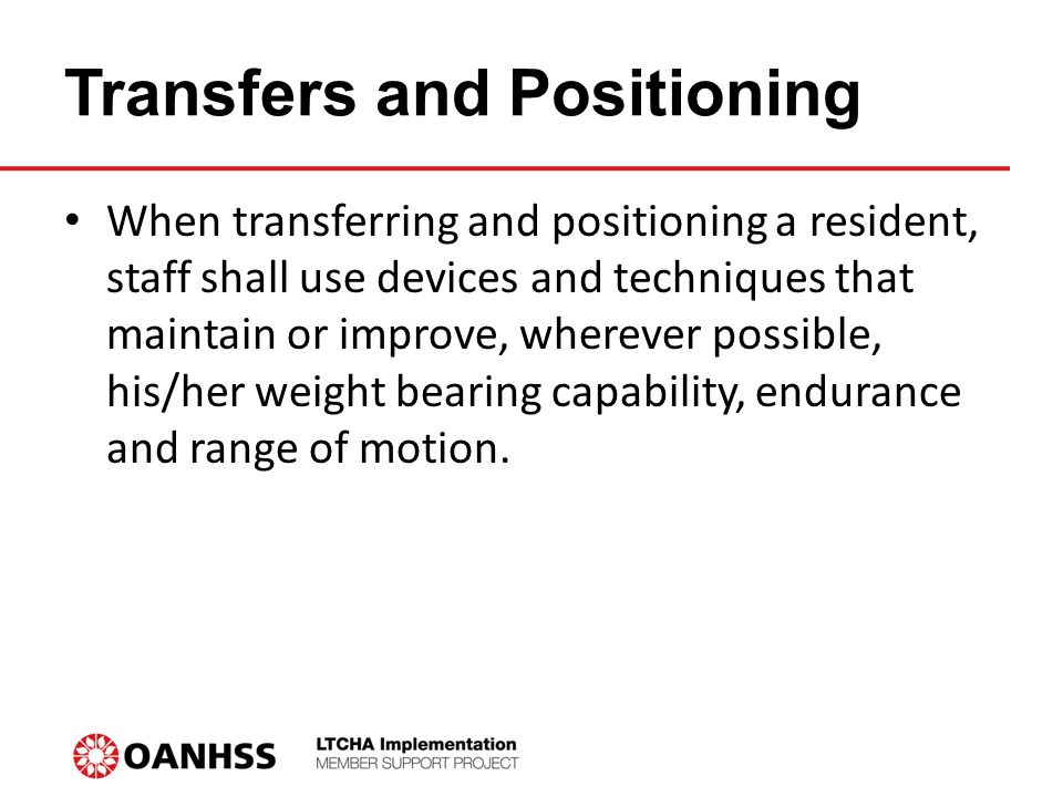 Transfers and Positioning When transferring and positioning a resident, staff shall use devices and techniques that maintain or improve, wherever possible, his/her weight bearing capability, endurance and range of motion.