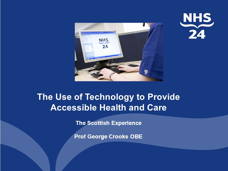 The Use of Technology to Provide Accessible Health and Care The Scottish Experience Prof George Crooks OBE