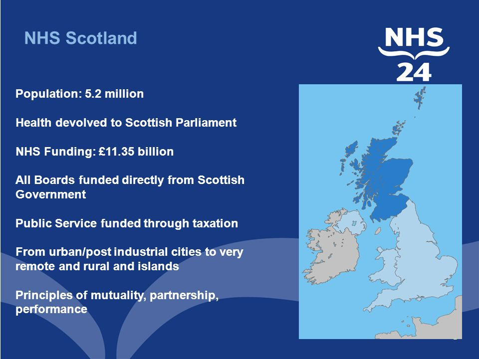 2 Population: 5.2 million Health devolved to Scottish Parliament NHS Funding: £11.35 billion All Boards funded directly from Scottish Government Public Service funded through taxation From urban/post industrial cities to very remote and rural and islands Principles of mutuality, partnership, performance NHS Scotland