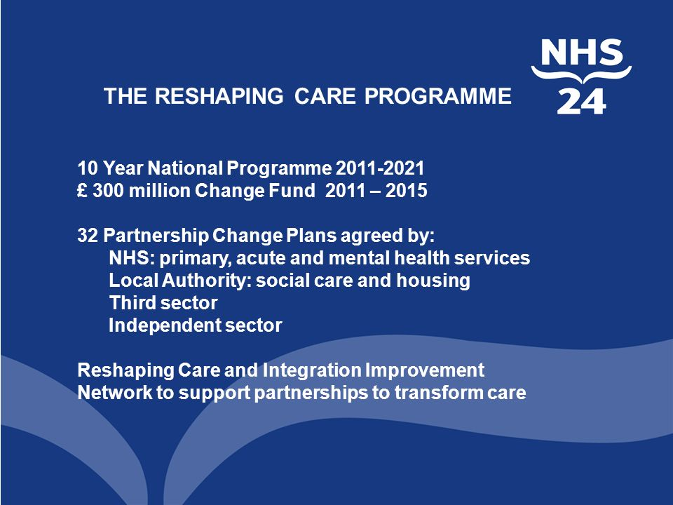 THE RESHAPING CARE PROGRAMME 10 Year National Programme £ 300 million Change Fund 2011 – Partnership Change Plans agreed by: NHS: primary, acute and mental health services Local Authority: social care and housing Third sector Independent sector Reshaping Care and Integration Improvement Network to support partnerships to transform care