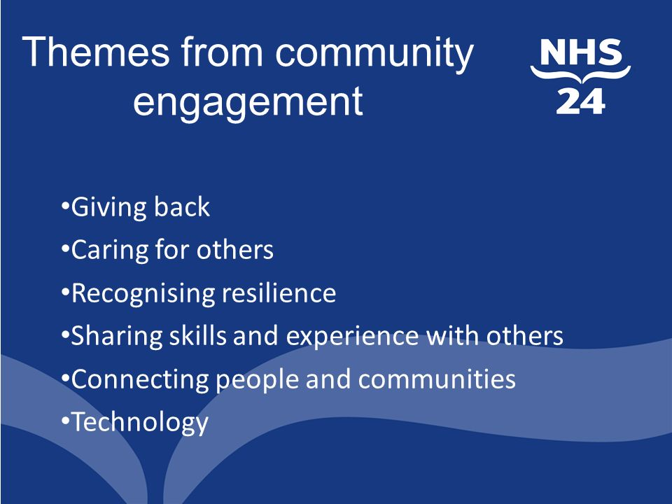 Themes from community engagement Giving back Caring for others Recognising resilience Sharing skills and experience with others Connecting people and communities Technology