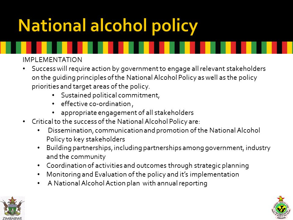 12 IMPLEMENTATION Success will require action by government to engage all relevant stakeholders on the guiding principles of the National Alcohol Policy as well as the policy priorities and target areas of the policy.