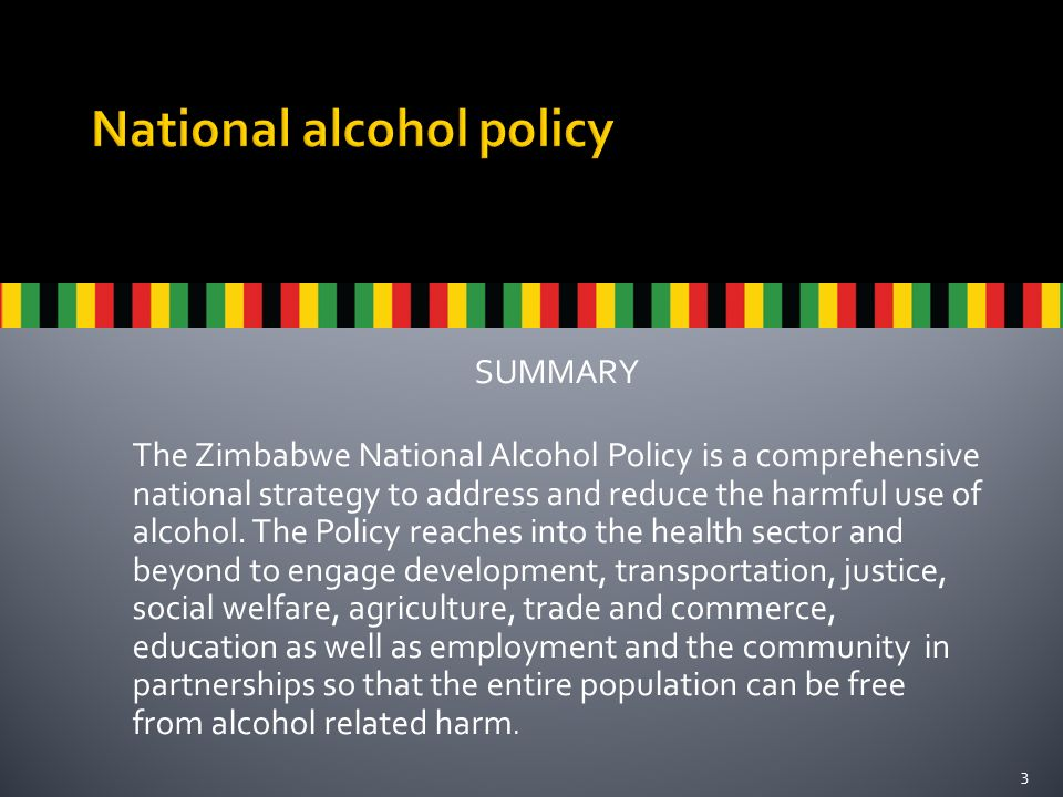 SUMMARY The Zimbabwe National Alcohol Policy is a comprehensive national strategy to address and reduce the harmful use of alcohol.