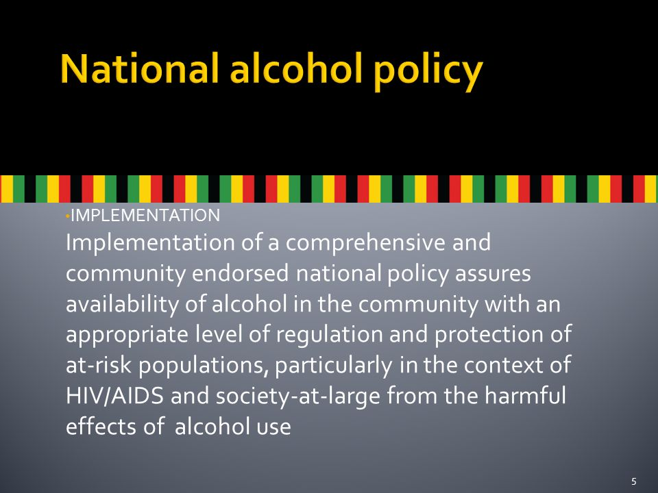 IMPLEMENTATION Implementation of a comprehensive and community endorsed national policy assures availability of alcohol in the community with an appropriate level of regulation and protection of at-risk populations, particularly in the context of HIV/AIDS and society-at-large from the harmful effects of alcohol use 5