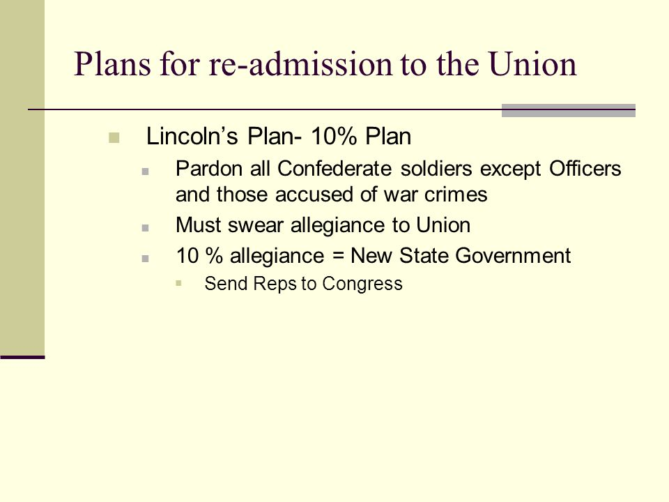 Plans for re-admission to the Union Lincoln's Plan- 10% Plan Pardon all Confederate soldiers except Officers and those accused of war crimes Must swear allegiance to Union 10 % allegiance = New State Government  Send Reps to Congress
