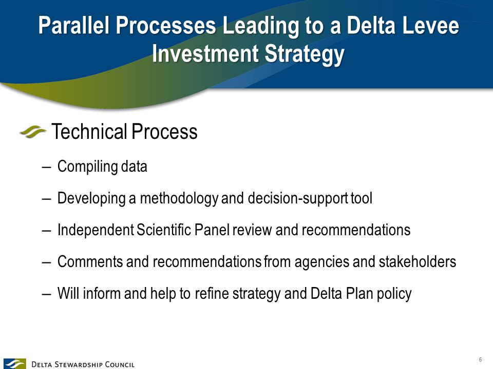 Parallel Processes Leading to a Delta Levee Investment Strategy Technical Process – Compiling data – Developing a methodology and decision-support tool – Independent Scientific Panel review and recommendations – Comments and recommendations from agencies and stakeholders – Will inform and help to refine strategy and Delta Plan policy 6