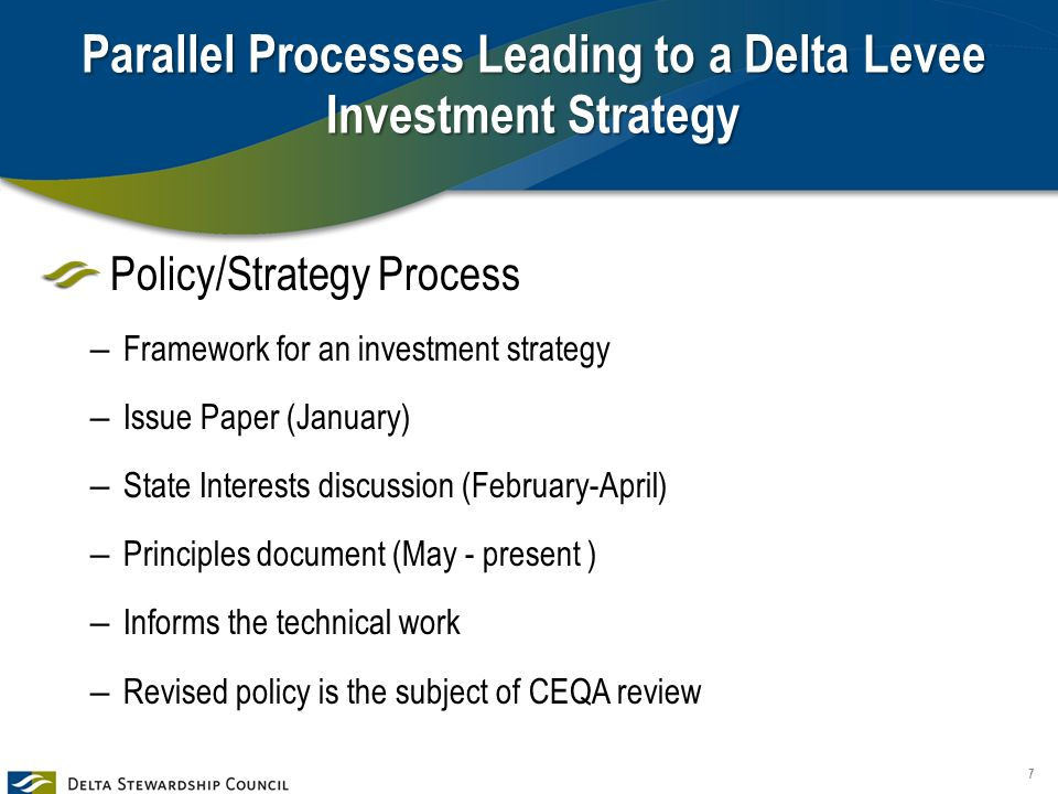 Parallel Processes Leading to a Delta Levee Investment Strategy Policy/Strategy Process – Framework for an investment strategy – Issue Paper (January) – State Interests discussion (February-April) – Principles document (May - present ) – Informs the technical work – Revised policy is the subject of CEQA review 7