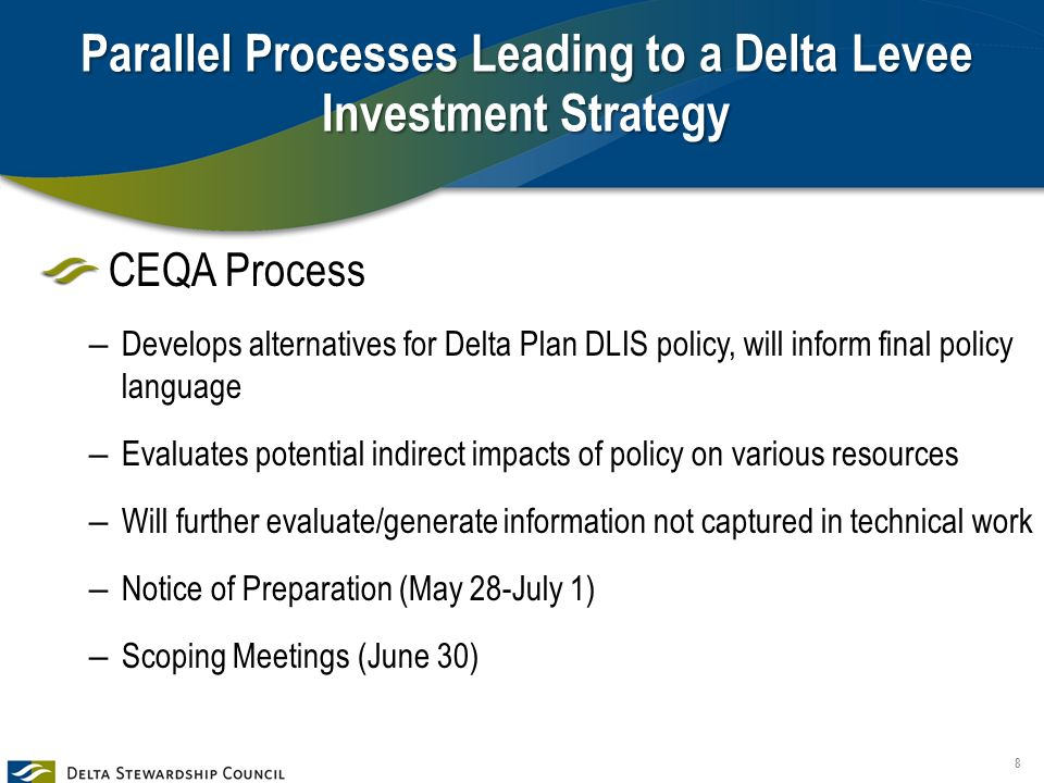 Parallel Processes Leading to a Delta Levee Investment Strategy CEQA Process – Develops alternatives for Delta Plan DLIS policy, will inform final policy language – Evaluates potential indirect impacts of policy on various resources – Will further evaluate/generate information not captured in technical work – Notice of Preparation (May 28-July 1) – Scoping Meetings (June 30) 8