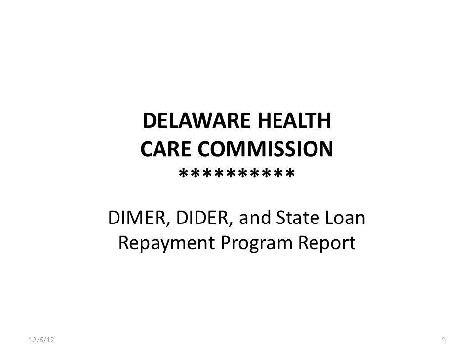 DELAWARE HEALTH CARE COMMISSION ********** DIMER, DIDER, and State Loan Repayment Program Report 12/6/121