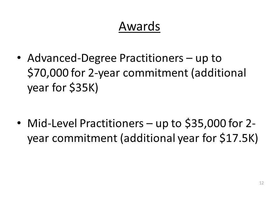Awards Advanced-Degree Practitioners – up to $70,000 for 2-year commitment (additional year for $35K) Mid-Level Practitioners – up to $35,000 for 2- year commitment (additional year for $17.5K) 12