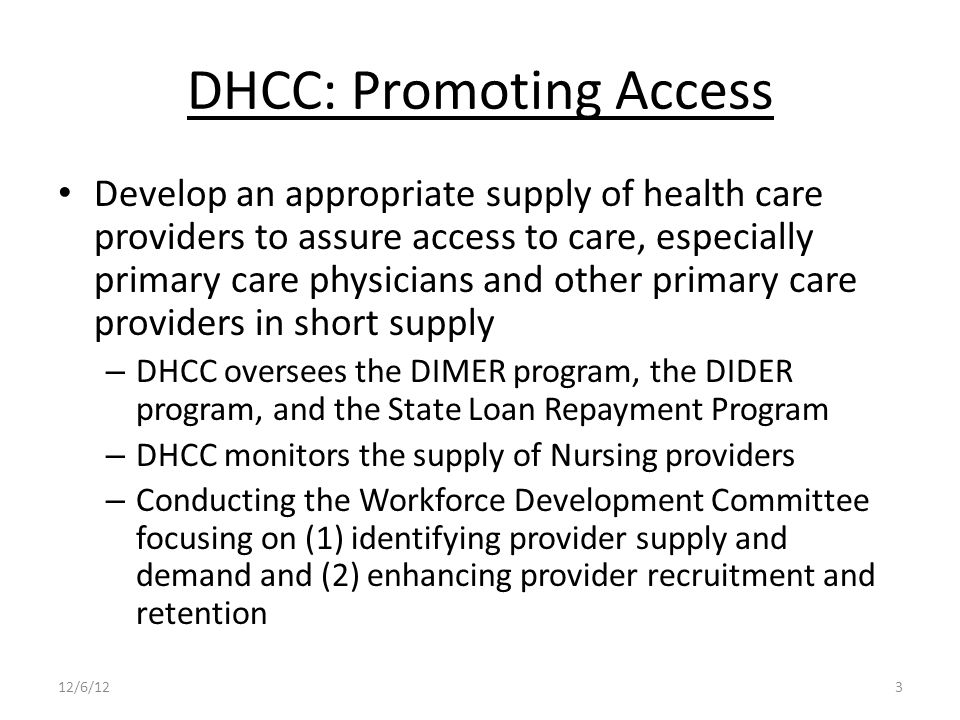 DHCC: Promoting Access Develop an appropriate supply of health care providers to assure access to care, especially primary care physicians and other primary care providers in short supply – DHCC oversees the DIMER program, the DIDER program, and the State Loan Repayment Program – DHCC monitors the supply of Nursing providers – Conducting the Workforce Development Committee focusing on (1) identifying provider supply and demand and (2) enhancing provider recruitment and retention 12/6/123