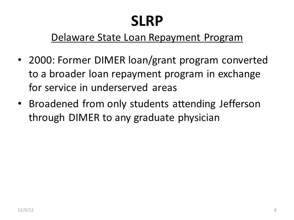 SLRP Delaware State Loan Repayment Program 2000: Former DIMER loan/grant program converted to a broader loan repayment program in exchange for service in underserved areas Broadened from only students attending Jefferson through DIMER to any graduate physician 12/6/128