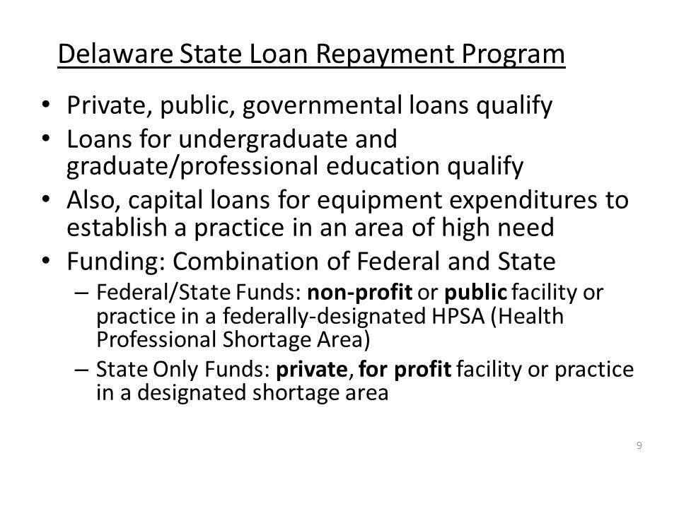 Delaware State Loan Repayment Program Private, public, governmental loans qualify Loans for undergraduate and graduate/professional education qualify Also, capital loans for equipment expenditures to establish a practice in an area of high need Funding: Combination of Federal and State – Federal/State Funds: non-profit or public facility or practice in a federally-designated HPSA (Health Professional Shortage Area) – State Only Funds: private, for profit facility or practice in a designated shortage area 9