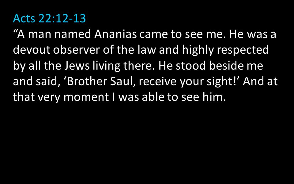 Acts 22:12-13 A man named Ananias came to see me.