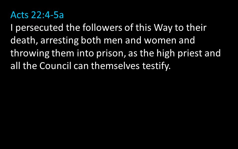 Acts 22:4-5a I persecuted the followers of this Way to their death, arresting both men and women and throwing them into prison, as the high priest and all the Council can themselves testify.
