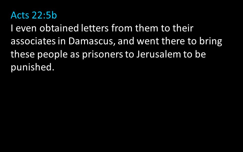 Acts 22:5b I even obtained letters from them to their associates in Damascus, and went there to bring these people as prisoners to Jerusalem to be punished.