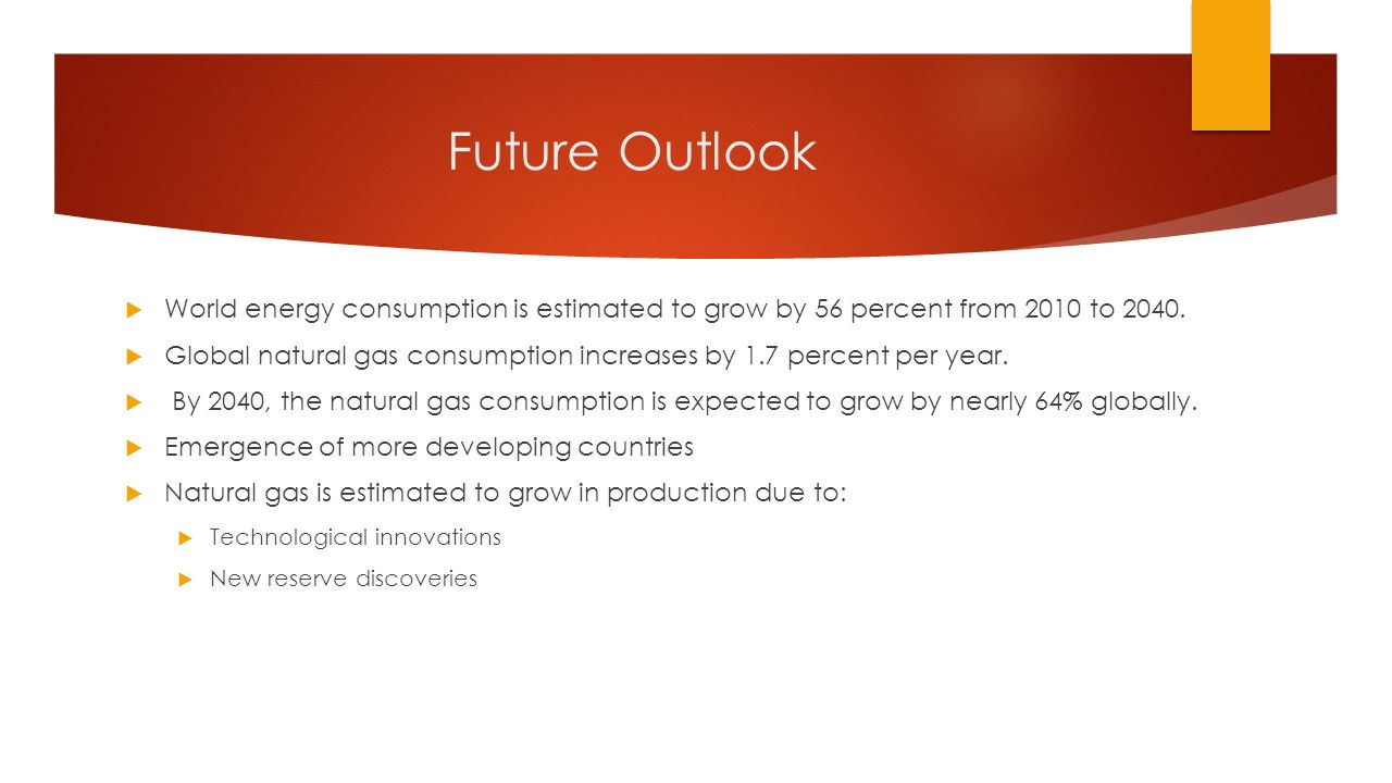 Future Outlook  World energy consumption is estimated to grow by 56 percent from 2010 to 2040.