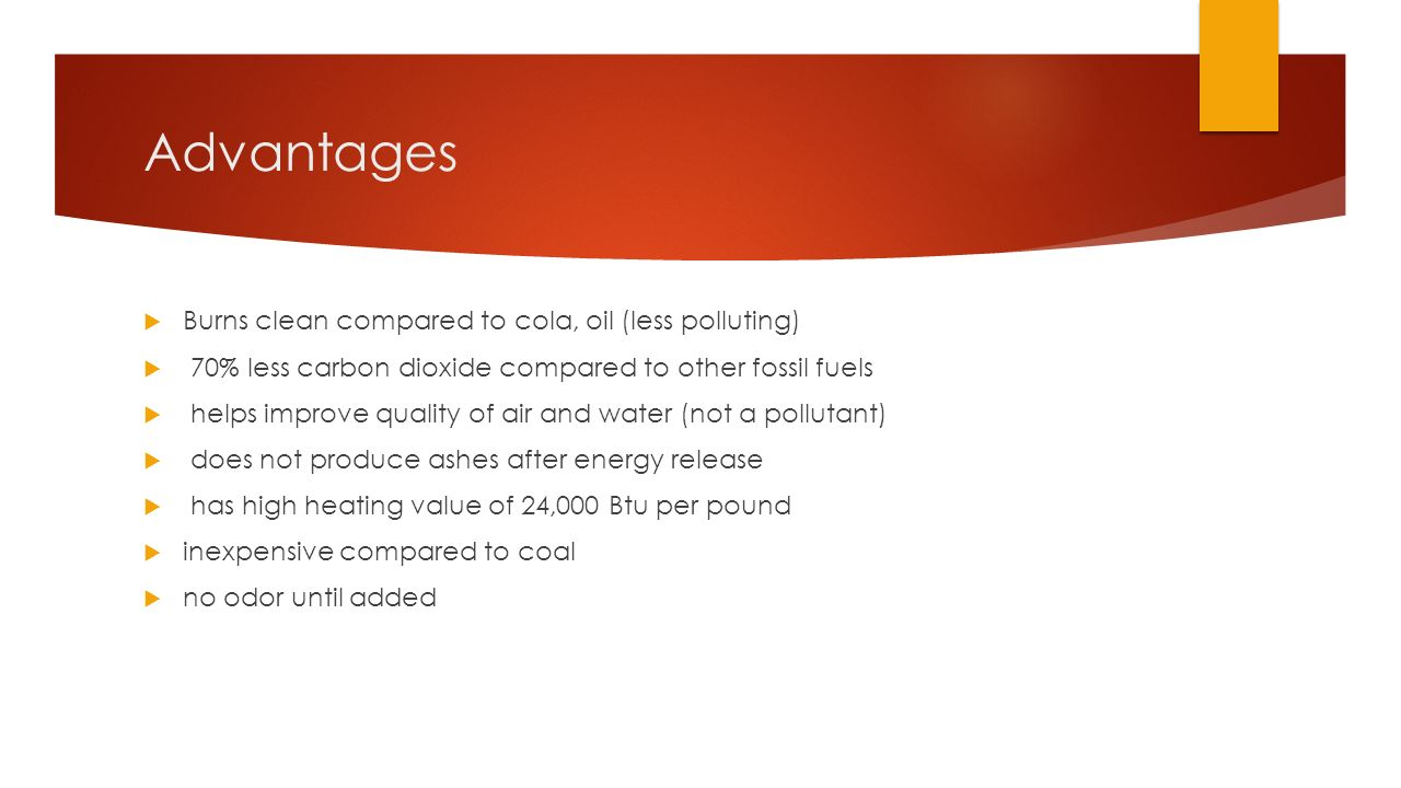 Advantages  Burns clean compared to cola, oil (less polluting)  70% less carbon dioxide compared to other fossil fuels  helps improve quality of air and water (not a pollutant)  does not produce ashes after energy release  has high heating value of 24,000 Btu per pound  inexpensive compared to coal  no odor until added