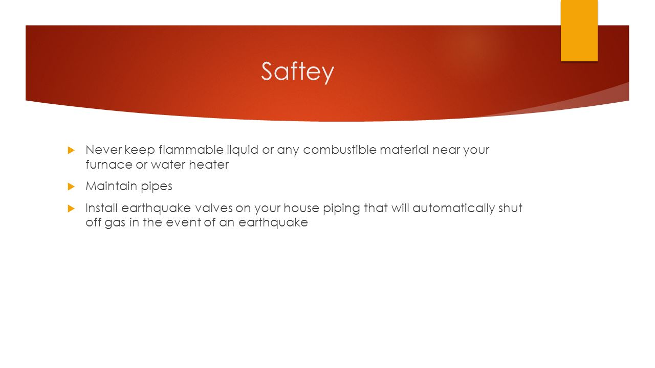 Saftey  Never keep flammable liquid or any combustible material near your furnace or water heater  Maintain pipes  Install earthquake valves on your house piping that will automatically shut off gas in the event of an earthquake
