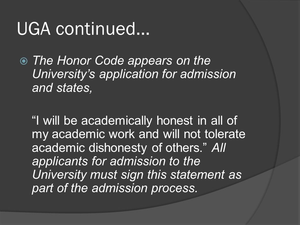 UGA continued…  The Honor Code appears on the University's application for admission and states, I will be academically honest in all of my academic work and will not tolerate academic dishonesty of others. All applicants for admission to the University must sign this statement as part of the admission process.