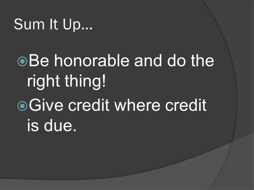 Sum It Up…  Be honorable and do the right thing!  Give credit where credit is due.