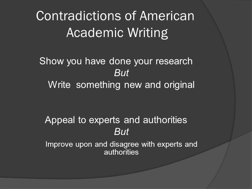 Contradictions of American Academic Writing Show you have done your research But Write something new and original Appeal to experts and authorities But Improve upon and disagree with experts and authorities